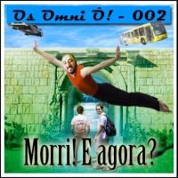 Os Omni Ô! (002) – Morri! E agora pergunto o que?